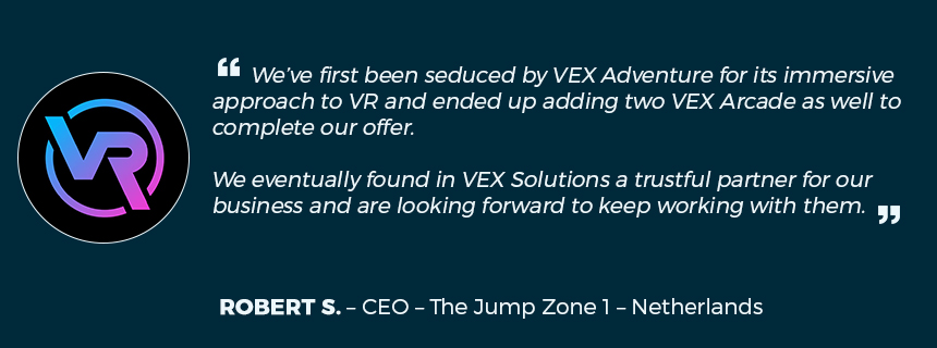 "VR and trampoline park ""We've first been seduced by VEX Adventure for its immersive approach to VR. We eventually found in VEX Solutions a trustful partner for our business and are looking forward to keep working with them"""